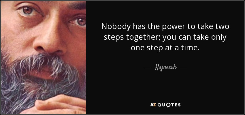 Nobody has the power to take two steps together; you can take only one step at a time. - Rajneesh