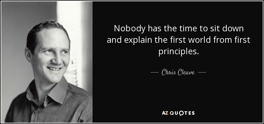Nobody has the time to sit down and explain the first world from first principles. - Chris Cleave