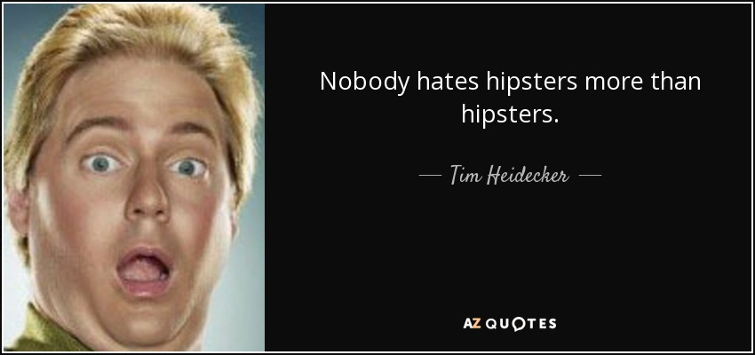 Nobody hates hipsters more than hipsters. - Tim Heidecker