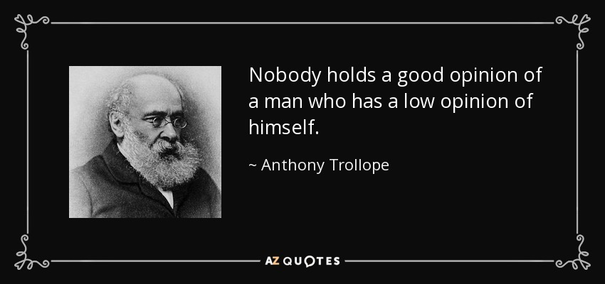 Nobody holds a good opinion of a man who has a low opinion of himself. - Anthony Trollope