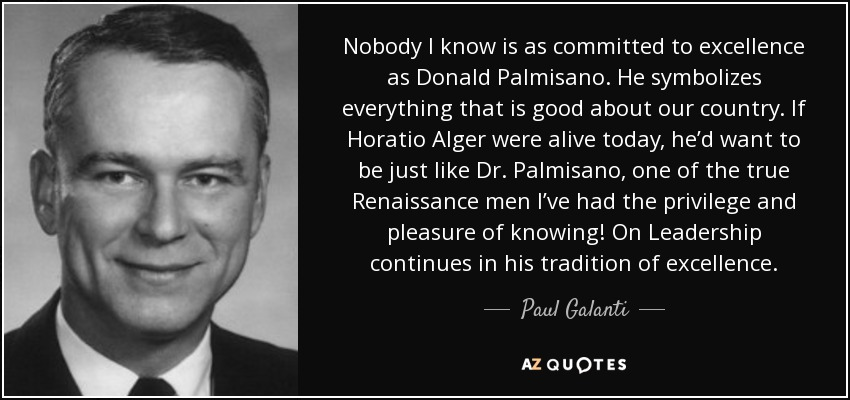 Nobody I know is as committed to excellence as Donald Palmisano. He symbolizes everything that is good about our country. If Horatio Alger were alive today, he'd want to be just like Dr. Palmisano, one of the true Renaissance men I've had the privilege and pleasure of knowing! On Leadership continues in his tradition of excellence. - Paul Galanti
