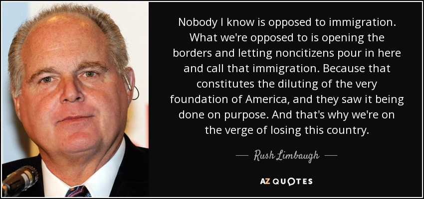 Nobody I know is opposed to immigration. What we're opposed to is opening the borders and letting noncitizens pour in here and call that immigration. Because that constitutes the diluting of the very foundation of America, and they saw it being done on purpose. And that's why we're on the verge of losing this country. - Rush Limbaugh