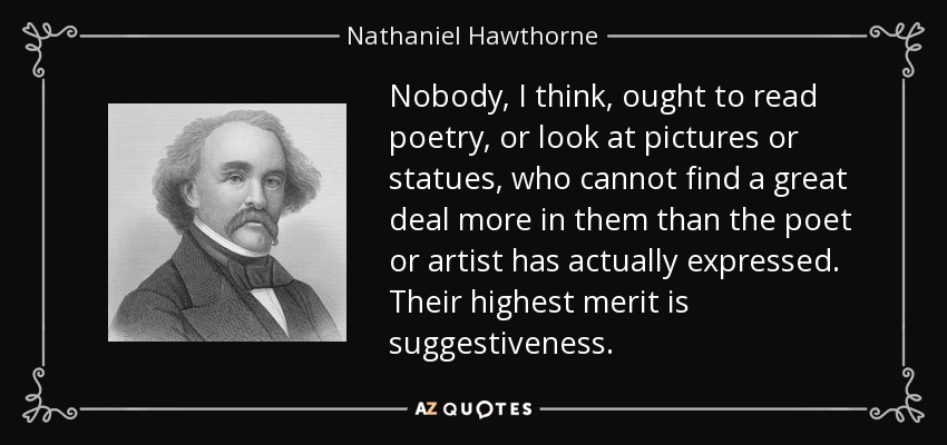 Nobody, I think, ought to read poetry, or look at pictures or statues, who cannot find a great deal more in them than the poet or artist has actually expressed. Their highest merit is suggestiveness. - Nathaniel Hawthorne