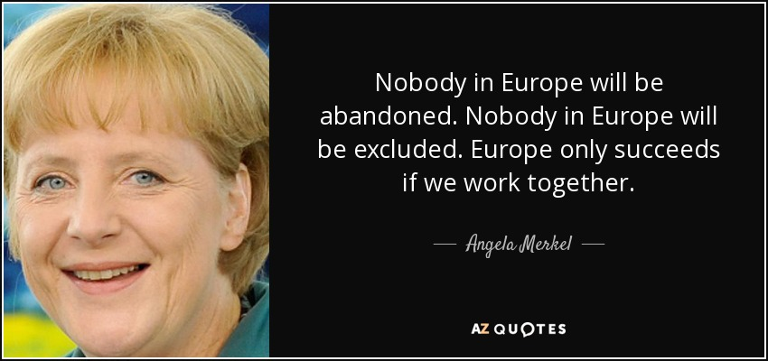 Nobody in Europe will be abandoned. Nobody in Europe will be excluded. Europe only succeeds if we work together. - Angela Merkel