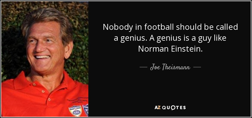 Nobody in football should be called a genius. A genius is a guy like Norman Einstein. - Joe Theismann