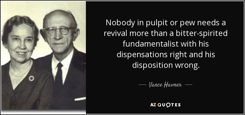 Nobody in pulpit or pew needs a revival more than a bitter-spirited fundamentalist with his dispensations right and his disposition wrong. - Vance Havner