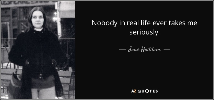 Nobody in real life ever takes me seriously. - Jane Haddam