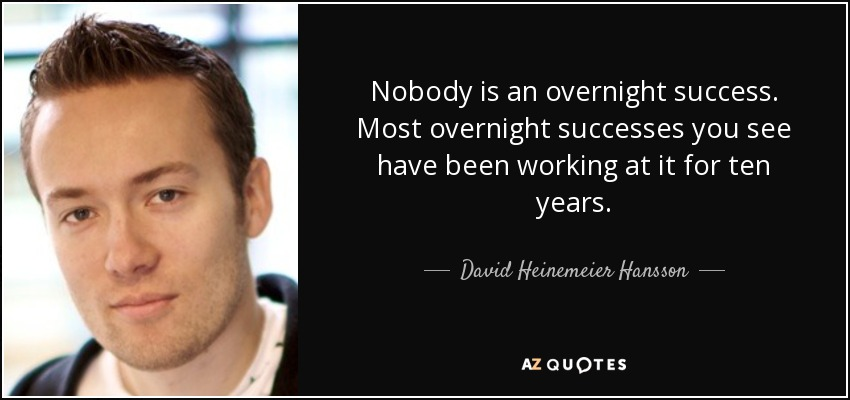 Nobody is an overnight success. Most overnight successes you see have been working at it for ten years. - David Heinemeier Hansson