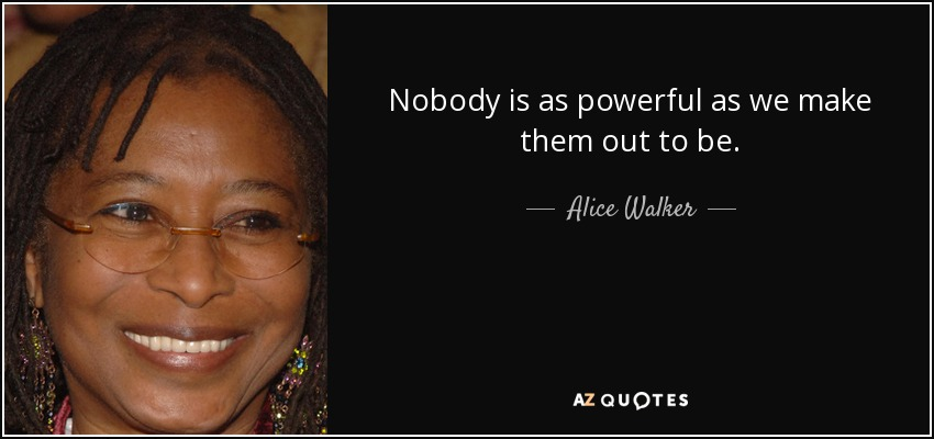 Nobody is as powerful as we make them out to be. - Alice Walker