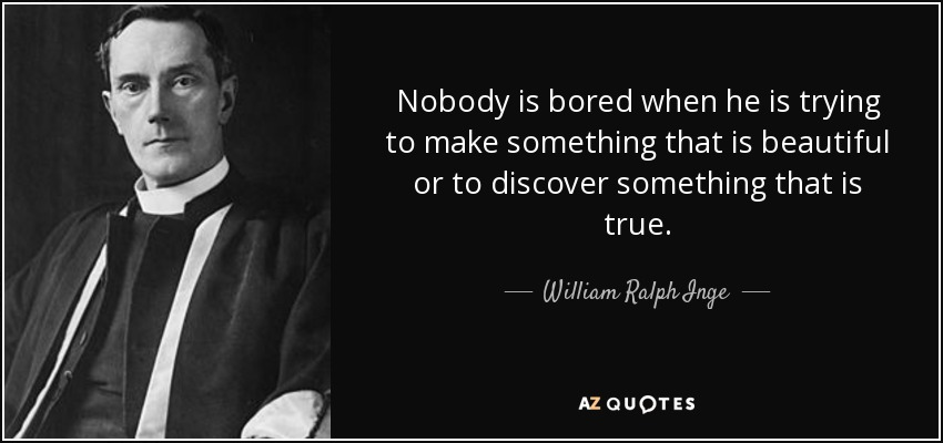Nobody is bored when he is trying to make something that is beautiful or to discover something that is true. - William Ralph Inge