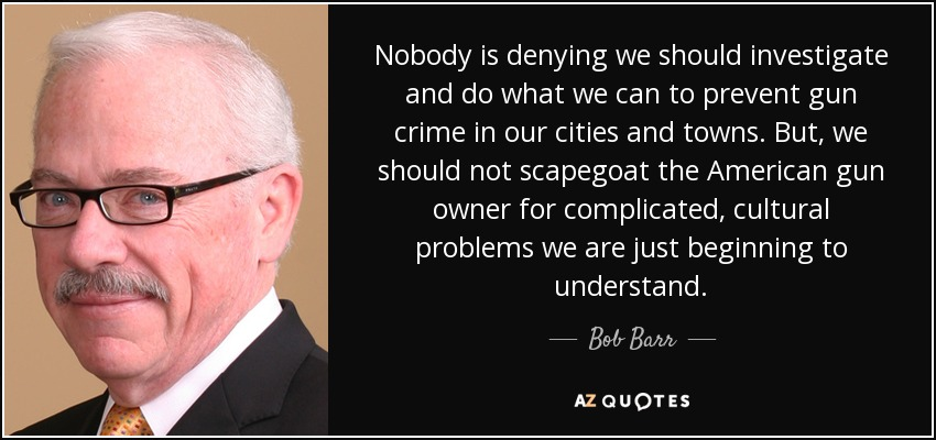 Nobody is denying we should investigate and do what we can to prevent gun crime in our cities and towns. But, we should not scapegoat the American gun owner for complicated, cultural problems we are just beginning to understand. - Bob Barr