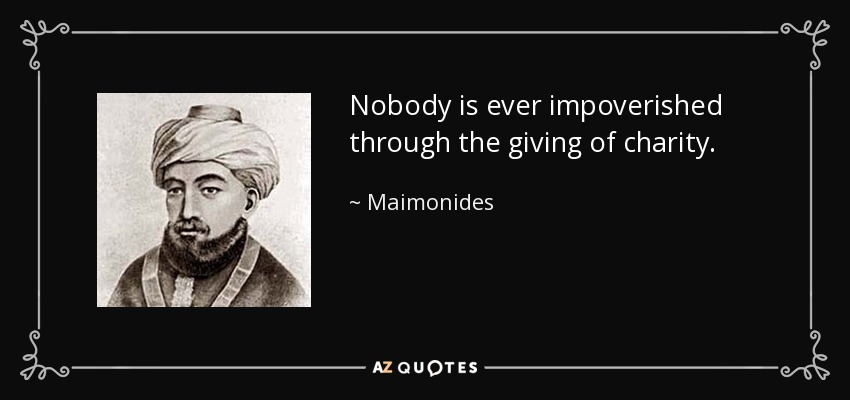 Nobody is ever impoverished through the giving of charity. - Maimonides