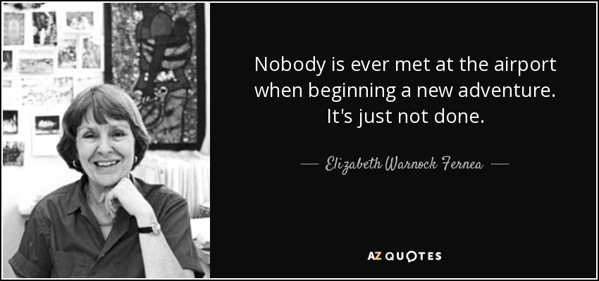 Nobody is ever met at the airport when beginning a new adventure. It's just not done. - Elizabeth Warnock Fernea