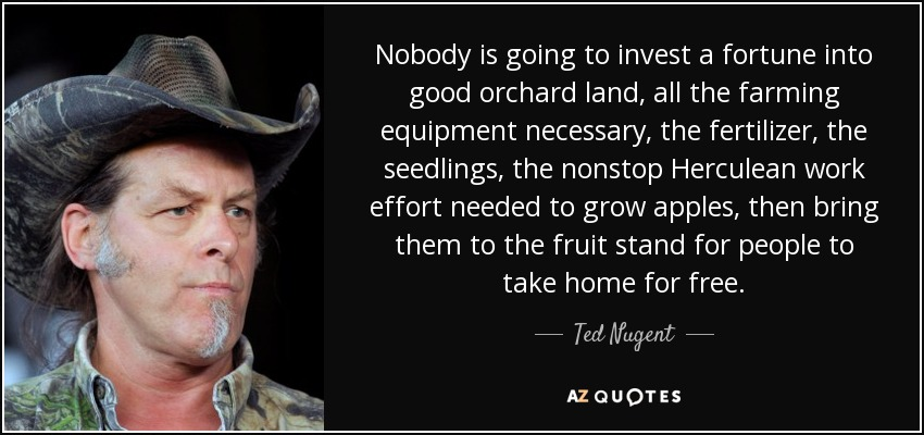 Nobody is going to invest a fortune into good orchard land, all the farming equipment necessary, the fertilizer, the seedlings, the nonstop Herculean work effort needed to grow apples, then bring them to the fruit stand for people to take home for free. - Ted Nugent