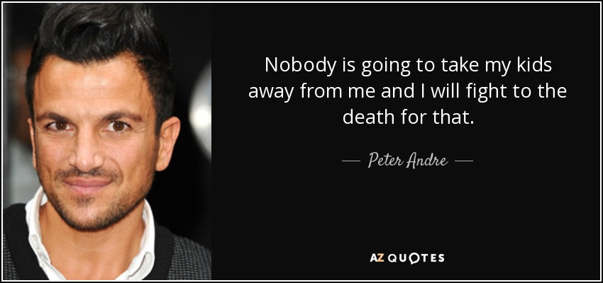 Nobody is going to take my kids away from me and I will fight to the death for that. - Peter Andre