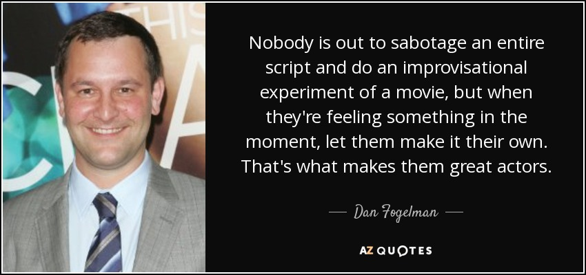 Nobody is out to sabotage an entire script and do an improvisational experiment of a movie, but when they're feeling something in the moment, let them make it their own. That's what makes them great actors. - Dan Fogelman