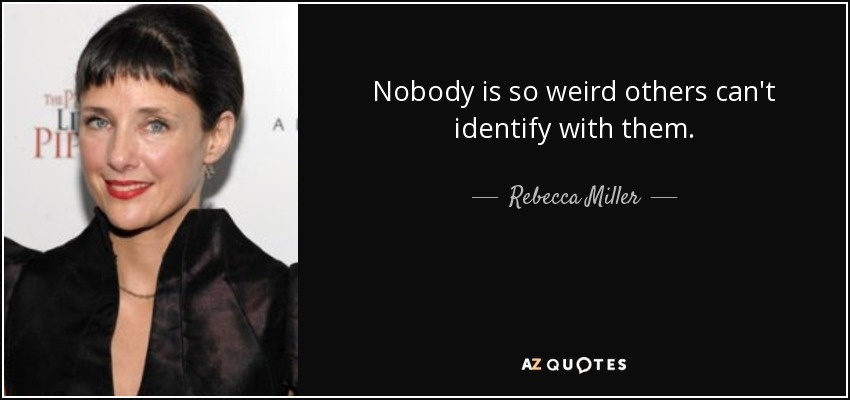 Nobody is so weird others can't identify with them. - Rebecca Miller