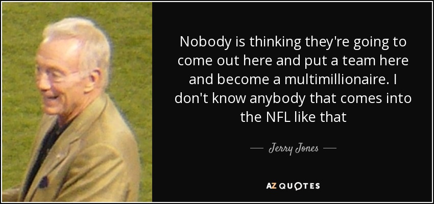Nobody is thinking they're going to come out here and put a team here and become a multimillionaire. I don't know anybody that comes into the NFL like that - Jerry Jones