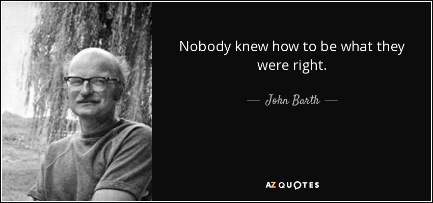 Nobody knew how to be what they were right. - John Barth