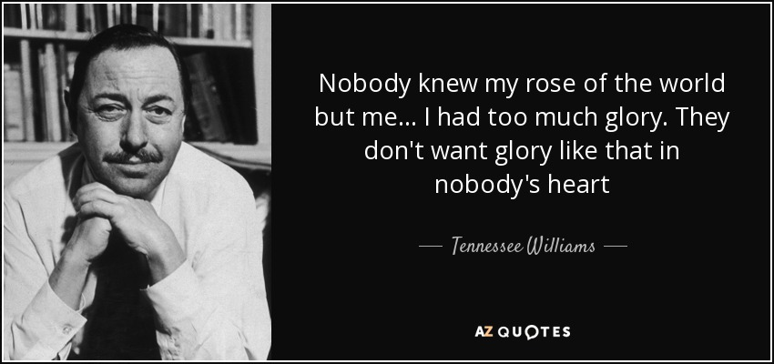 Nobody knew my rose of the world but me... I had too much glory. They don't want glory like that in nobody's heart - Tennessee Williams