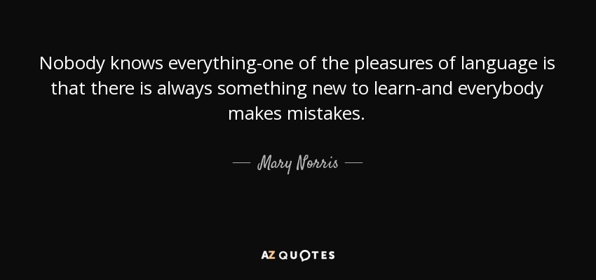 Nobody knows everything-one of the pleasures of language is that there is always something new to learn-and everybody makes mistakes. - Mary Norris