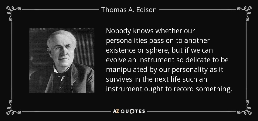 Nobody knows whether our personalities pass on to another existence or sphere, but if we can evolve an instrument so delicate to be manipulated by our personality as it survives in the next life such an instrument ought to record something. - Thomas A. Edison