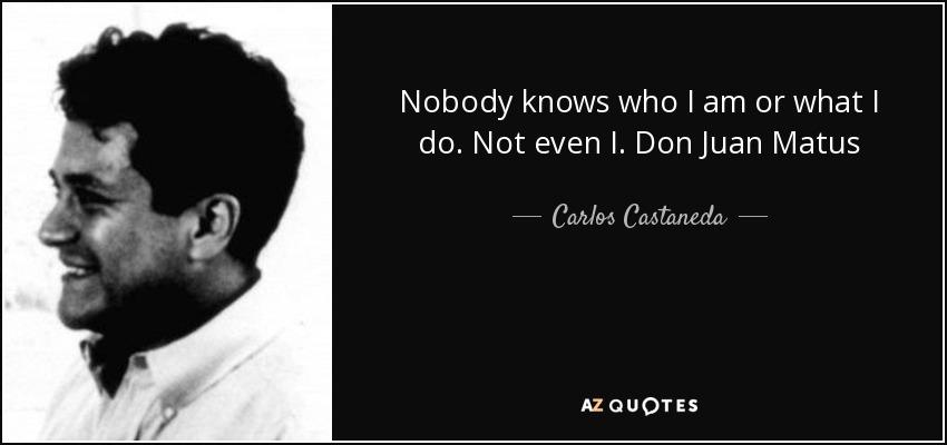 Nobody knows who I am or what I do. Not even I. Don Juan Matus - Carlos Castaneda