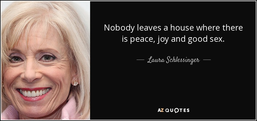 Nobody leaves a house where there is peace, joy and good sex. - Laura Schlessinger
