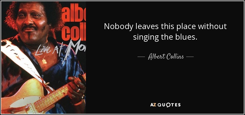 Nobody leaves this place without singing the blues. - Albert Collins