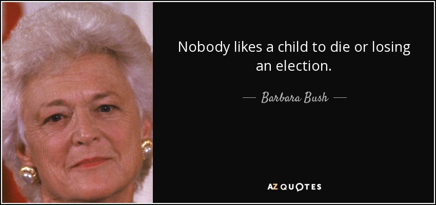 Nobody likes a child to die or losing an election. - Barbara Bush