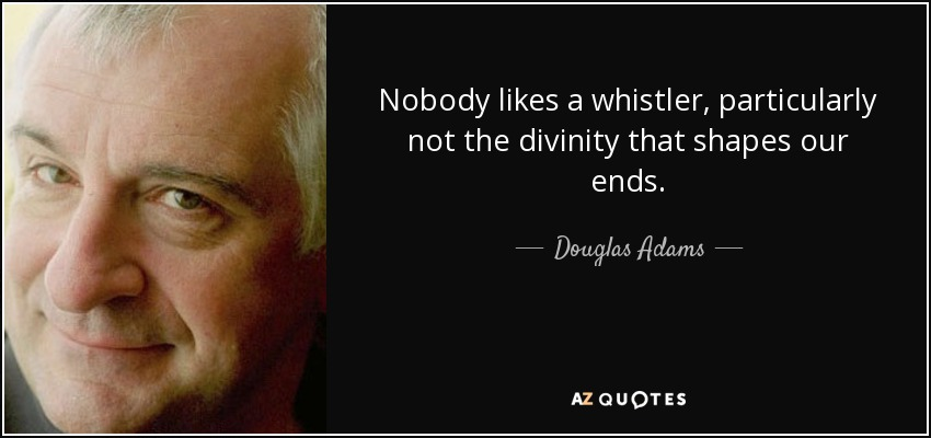 Nobody likes a whistler, particularly not the divinity that shapes our ends. - Douglas Adams
