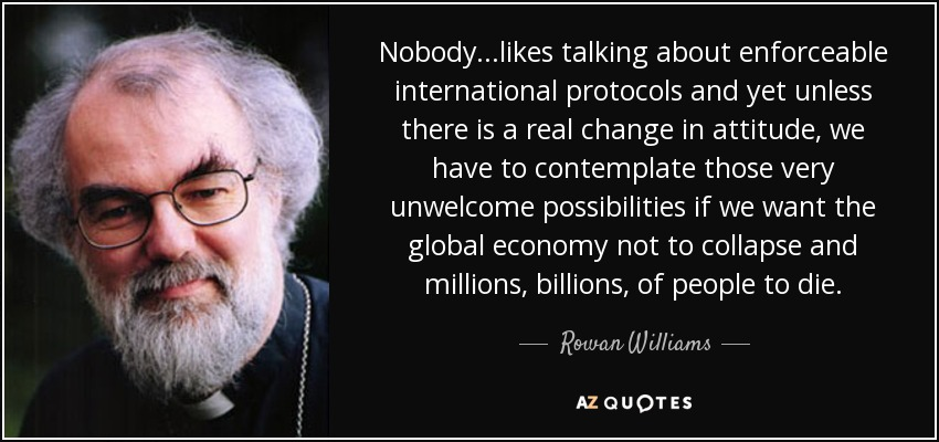 Nobody...likes talking about enforceable international protocols and yet unless there is a real change in attitude, we have to contemplate those very unwelcome possibilities if we want the global economy not to collapse and millions, billions, of people to die. - Rowan Williams