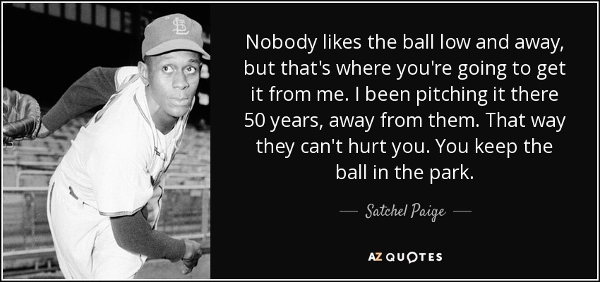 Nobody likes the ball low and away, but that's where you're going to get it from me. I been pitching it there 50 years, away from them. That way they can't hurt you. You keep the ball in the park. - Satchel Paige