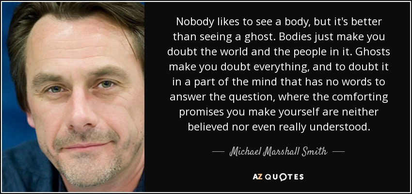 Nobody likes to see a body, but it's better than seeing a ghost. Bodies just make you doubt the world and the people in it. Ghosts make you doubt everything, and to doubt it in a part of the mind that has no words to answer the question, where the comforting promises you make yourself are neither believed nor even really understood. - Michael Marshall Smith