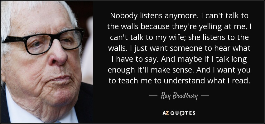 Nobody listens anymore. I can't talk to the walls because they're yelling at me, I can't talk to my wife; she listens to the walls. I just want someone to hear what I have to say. And maybe if I talk long enough it'll make sense. And I want you to teach me to understand what I read. - Ray Bradbury