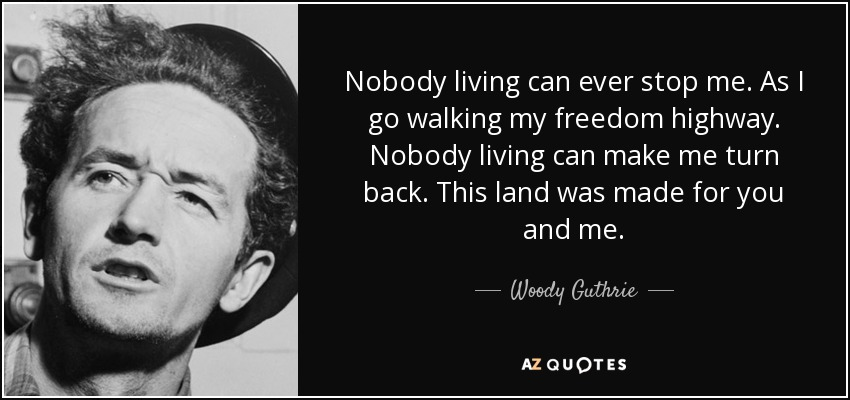 Nobody living can ever stop me. As I go walking my freedom highway. Nobody living can make me turn back. This land was made for you and me. - Woody Guthrie