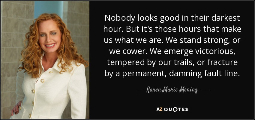 Nobody looks good in their darkest hour. But it's those hours that make us what we are. We stand strong, or we cower. We emerge victorious, tempered by our trails, or fracture by a permanent, damning fault line. - Karen Marie Moning