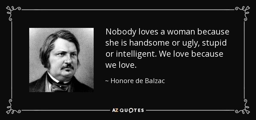 Nobody loves a woman because she is handsome or ugly, stupid or intelligent. We love because we love. - Honore de Balzac