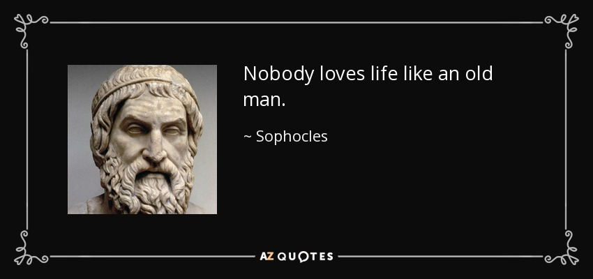 Nobody loves life like an old man. - Sophocles