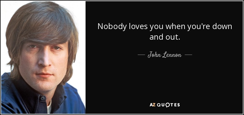 Nobody loves you when you're down and out. - John Lennon
