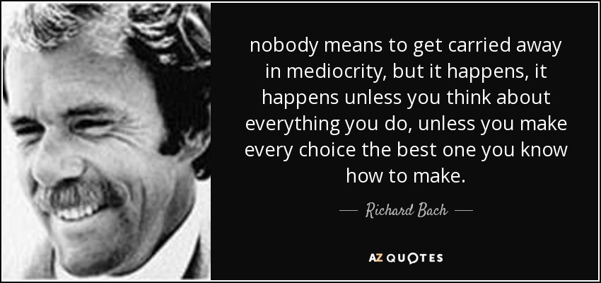 nobody means to get carried away in mediocrity, but it happens, it happens unless you think about everything you do, unless you make every choice the best one you know how to make. - Richard Bach