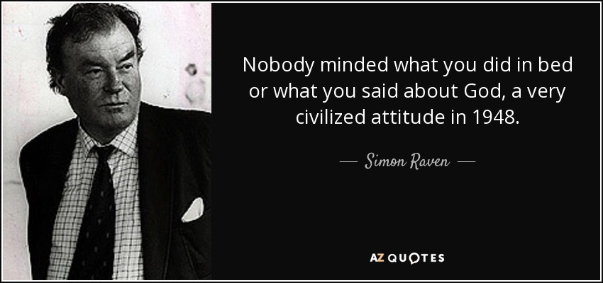 Nobody minded what you did in bed or what you said about God, a very civilized attitude in 1948. - Simon Raven