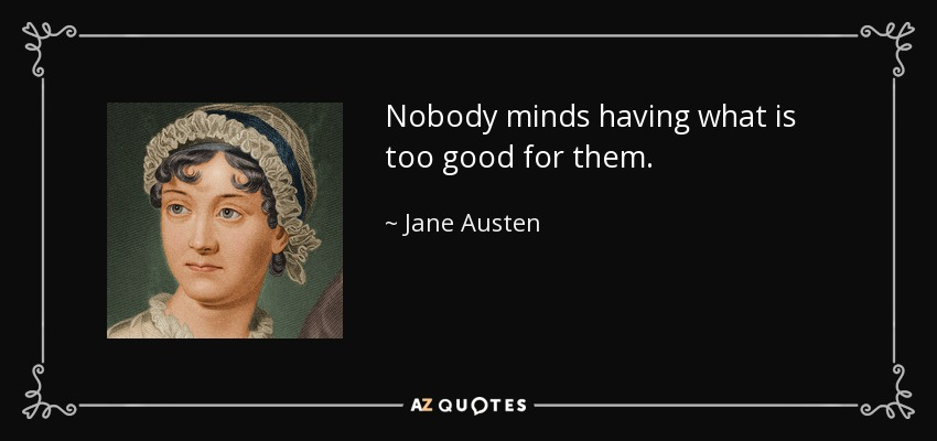 Nobody minds having what is too good for them. - Jane Austen