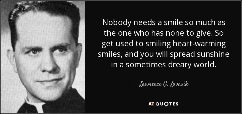 Nobody needs a smile so much as the one who has none to give. So get used to smiling heart-warming smiles, and you will spread sunshine in a sometimes dreary world. - Lawrence G. Lovasik