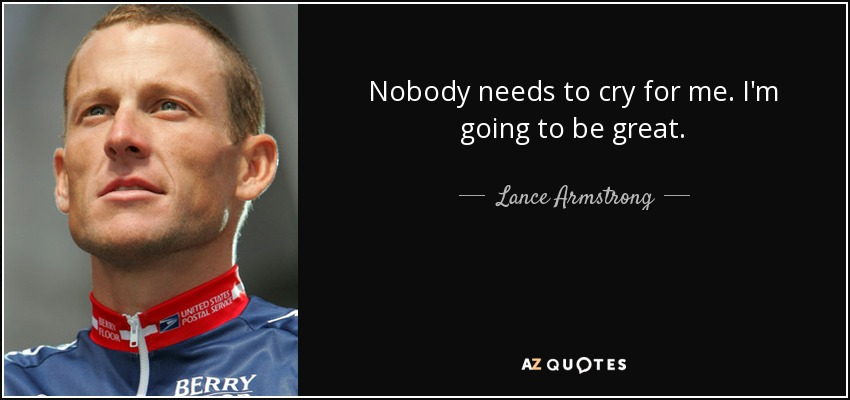 Nobody needs to cry for me. I'm going to be great. - Lance Armstrong