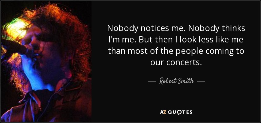 Nobody notices me. Nobody thinks I'm me. But then I look less like me than most of the people coming to our concerts. - Robert Smith