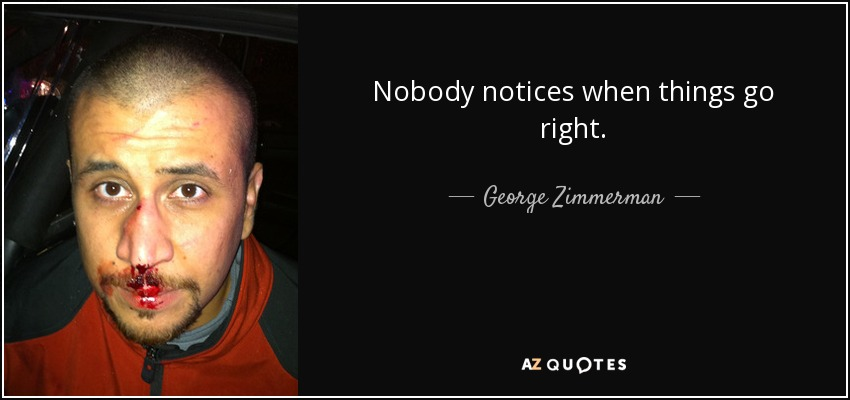 Nobody notices when things go right. - George Zimmerman