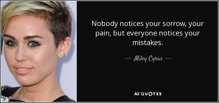 Nobody notices your sorrow, your pain, but everyone notices your mistakes. - Miley Cyrus