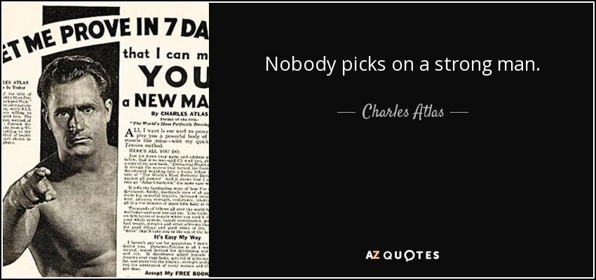 Nobody picks on a strong man. - Charles Atlas