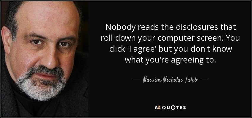 Nobody reads the disclosures that roll down your computer screen. You click 'I agree' but you don't know what you're agreeing to. - Nassim Nicholas Taleb